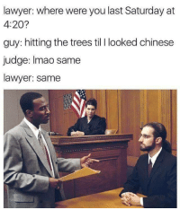 Lawyer: lawyer: where were you last Saturday at  4:20?  guy: hitting the trees til I looked chinese  judge: Imao same  lawyer: same