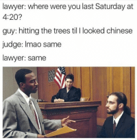 <p>Blaze it Ph4gg0t5</p>: lawyer: where were you last Saturday at  4:20?  guy: hitting the trees til I looked chinese  judge: Imao same  lawyer: same <p>Blaze it Ph4gg0t5</p>