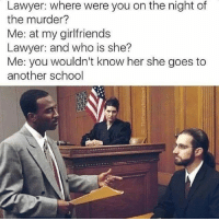 court memes: Lawyer: where were you on the night of  the murder?  Me: at my girlfriends  Lawyer: and who is she?  Me: you wouldn't know her she goes to  another school court memes