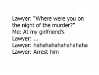 """Me 😂😭: Lawyer: """"Where were you on  the night of the murder?""""  Me: At my girlfriend'Ss  Lawyer:  Lawyer: hahahahahahahahaha  Lawyer: Arrest him Me 😂😭"""