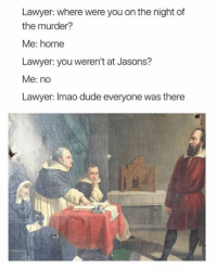 where were you: Lawyer: where were you on the night of  the murder?  Me: home  Lawyer: you weren't at Jasons?  Me: no  Lawyer: Imao dude everyone was there