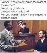 where were you: Lawyer: where were you on the night of  the murder?  Me: at my girlfriends  Lawyer: and who is she?  Me: you wouldn't know her she goes to  another school