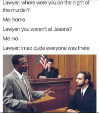 Dude, Lawyer, and Home: Lawyer: where were you on the night of  the murder?  Me: home  Lawyer: you weren't at Jasons?  Me: no  Lawyer: Imao dude everyone was there  G: TheFunnyintrovart