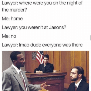Lmao dude: Lawyer: where were you on the night of  the murder?  Me: home  Lawyer: you weren't at Jasons?  Me: no  Lawyer: Imao dude everyone was there  G: TheFunnyintrovert Lmao dude