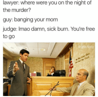 Lawyer, Memes, and Moms: lawyer: where were you on the night of  the murder?  guy: banging your mom  judge: Imao damn, sick burn. You're free  to go  drgrayfang