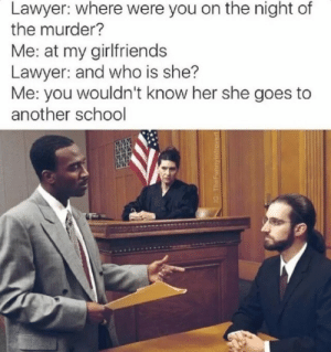 Asian, Lawyer, and School: Lawyer: where were you on the night of  the murder?  Me: at my girlfriends  Lawyer: and who is she?  Me: you wouldn't know her she goes to  another school asian:  Lawyer: What's her name?  Me: Objection Your Honour