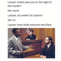 😂: Lawyer: where were you on the night of  the murder?  Me: home  Lawyer: you weren't at Jasons?  Me: no  Lawyer: Imao dude everyone was there  IG: The FunnyintroKert 😂