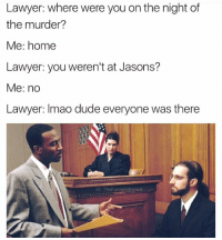 Lawyer, Memes, and Lawyers: Lawyer: where were you on the night of  the murder?  Me: home  Lawyer: you weren't at Jasons?  Me: no  Lawyer: Imao dude everyone was there  IGT The Funny lntrovert taht shiet was littttt dawg
