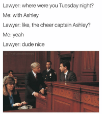 Dudeee no way haha. Seriously tho bro lmk if anything happens.: Lawyer: where were you Tuesday night?  Me: With Ashley  Lawyer: like, the cheer captain Ashley?  Me: yeah  Lawyer: dude nice  unnyintr Ove Dudeee no way haha. Seriously tho bro lmk if anything happens.