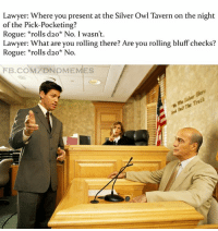 #dndcourt #rollbluff  -Law: Lawyer: Where you present at the Silver Owl Tavern on the night  of the Pick-Pocketing?  Rogue  rolls d20* No. I wasn't.  Lawyer: What are you rolling there? Are you rolling bluff checks?  Rogue  rolls d20* No.  FB.COM DNDMEMES #dndcourt #rollbluff  -Law