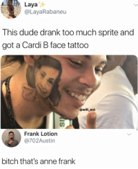 Bitch, Dude, and Memes: Laya  @LayaRabaneu  This dude drank too much sprite and  got a Cardi B face tattoo  @will_ent  Frank Lotion  @702Austin  bitch that's anne frank Damn, this is wild