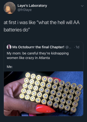 "Assault and battery: Laye's Laboratory  @frOlaye  at first i was like ""what the hell will AA  batteries do""  Ms Octoburrr the final Chapter! @..  1d  My mom: be careful they're kidnapping  women like crazy in Atlanta  Me: Assault and battery"