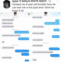 College, Hello, and Life: layke- GANJA WHITE NIGHT 1d  showed my 8 year old brother how he  can text me w his ipod and i think he  loves it lol  Brocky  Brocky  Today 7:39 AM  Not much really  Good morning layke  Hello are you that  I did not to text that  Nice  where are the brothers?  At the house layke  Today 8:48 AM  ah okay  lol good morning brock  Have fun at college  You haven't texted me until now  thanks bro  i had to wake up  You are welcome  Oh  Today 9:02 PM  Today 1:27 PM  Good night layke  Layke are you there  good night bud!  I'm at college, but yes  Do you want to talk tomorrow layke  what's up?  lol sure brock  Not much really  Read 9:06 PM  Okay If u aren't following @kalesalad, the king of memes, then what the hell r u even doing with ur flippen life