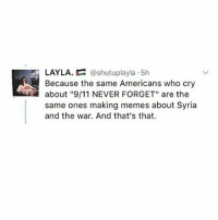"""I refuse to stay quiet about what's happening in Syria A tear falls for all the children! Fuck trump and fuck each and every single person responsible for the dropping of bombs on innocent children: LAYLA.  @shutuplayla 5h  Because the same Americans who cry  about """"9/11 NEVER FORGET"""" are the  same ones making memes about Syria  and the war. And that's that. I refuse to stay quiet about what's happening in Syria A tear falls for all the children! Fuck trump and fuck each and every single person responsible for the dropping of bombs on innocent children"""
