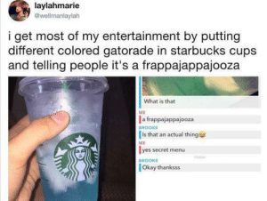 Secret Menu: laylahmarie  @wellmanlaylah  i get most of my entertainment by putting  different colored gatorade in starbucks cups  and telling people it's a frappajappajooza  What is that  ME  a frappajappajooza  Is that an actual thing  lyes secret menu  BROOKE  ME  TODAY  BROOKE  Okay thanksss Secret Menu