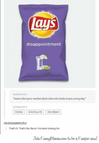 """Lay's, Chocolate, and Ice Cream: lays  disappointment  INSPIRATION  """"taste what your mother feels when she looks at you every day  INGREDIENTS  VODKAC  CHOCOLATE ICE CREAM  That's it. That's the flavor l've been looking for  Join Funnylama.com to be a Funker now! The flavor we've all been looking for."""