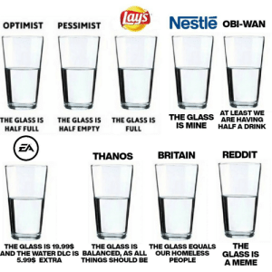 The glass: Lay's  Nestle OBI-WAN  OPTIMIST  PESSIMIST  AT LEAST VWE  ARE HAVING  THE GLASS  IS MINE  THE GLASS IS  THE GLASS IS  THE GLASS IS  HALF A DRINK  HALF FULL  HALF EMPTY  FULL  EA  REDDIT  BRITAIN  THANOS  THE  GLASS IS  A MEME  THE GLASS IS 19.99$  THE GLASS IS  AND THE WATER DLC IS BALANCED, AS ALL  THINGS SHOULD BE  THE GLASS EQUALS  OUR HOMELESS  PEOPLE  5.99$ EXTRA The glass