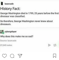 Alation: lazarcade  History Fact:  George Washington died in 1799, 25 years before the first  dinosaur was classified.  So therefore, George Washington never knew about  dinosaurs.  cyborgslayer  Why does this make me so sad?  Source: lazarcade  27,043 notes  a V