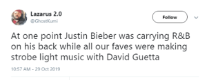 David: Lazarus 2.0  Follow  @GhostKumi  At one point Justin Bieber was carrying R&B  on his back while all our faves were making  strobe light music with David Guetta  10:57 AM - 29 Oct 2019