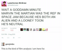 marvin the martian: Lazer bones McGraw  @Caution Lazer  BC  WAIT A GODDAMN MINUTE  MARVIN THE MARTIAN WAS THE REF IN  SPACE JAM BECAUSE HES BOTH AN  ALIEN AND A LOONEY TOON  HE'S NEUTRAL  RETWEETS  FAVORITES  160  141  9:51 PM 3 Aug 2015  gerojimbo  This is the kind of film analysis l am here for.