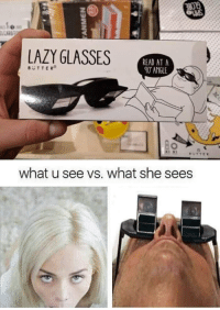 Lazy, Shit, and Glasses: LAZY GLASSES  READ AT A  40 ANGLE  BUTTER  what u see vs. what she sees Haha, want some that shit??