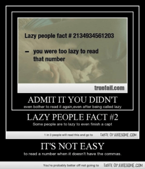 It's not easyhttp://omg-humor.tumblr.com: Lazy people fact # 2134934561203  you were too lazy to read  that number  truefail.com  ADMIT IT YOU DIDN'T  even bother to read it again,even after being called lazy  LAZY PEOPLE FACT #2  Some people are to lazy to even finish a capt  TASTE OF AWESOME.COM  1 in 3 people will read this and go to  IT'S NOT EASY  to read a number when it doesn't have the commas.  TASTE OFAWESOME.COM  You're probably better off not going to It's not easyhttp://omg-humor.tumblr.com