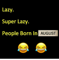 Lazy, Memes, and 🤖: Lazy.  Super Lazy.  People Born In  AUGUST