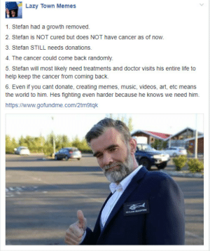 Doctor, Lazy, and Life: Lazy Town Memes  1. Stefan had a growth removed.  2. Stefan is NOT cured but does NOT have cancer as of now.  3. Stefan STILL needs donations.  4. The cancer could come back randomly.  5. Stefan will most likely need treatments and doctor visits his entire life to  help keep the cancer from coming back.  6. Even if you cant donate, creating memes, music, videos, art, etc means  the world to him. Hes fighting even harder because he knows we need him.  https://www.gofundme.com/2tmgtqk nicolas-px: Here is a more simplified version of the post so its easier to understand.