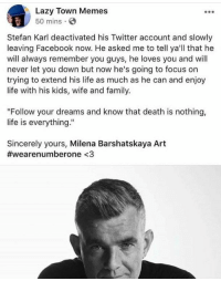 "Facebook, Family, and Lazy: Lazy Town Memes  50 mins  Stefan Karl deactivated his Twitter account and slowly  leaving Facebook now. He asked me to tell ya'll that he  will always remember you guys, he loves you and will  never let you down but now he's going to focus on  trying to extend his life as much as he can and enjoy  life with his kids, wife and family.  ""Follow your dreams and know that death is nothing,  life is everything.""  Sincerely yours, Milena Barshatskaya Art  #wearenumberone <3 <p>F to pay respects</p>"