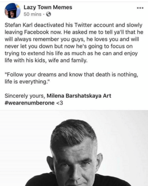 "Facebook, Family, and Lazy: Lazy Town Memes  50 mins  Stefan Karl deactivated his Twitter account and slowly  leaving Facebook now. He asked me to tell ya'll that he  will always remember you guys, he loves you and will  never let you down but now he's going to focus on  trying to extend his life as much as he can and enjoy  life with his kids, wife and family.  ""Follow your dreams and know that death is nothing,  life is everything.""  Sincerely yours, Milena Barshatskaya Art  #wearenumberone <3 Stefán Karl StefánssonThank you for everything (i.redd.it)"