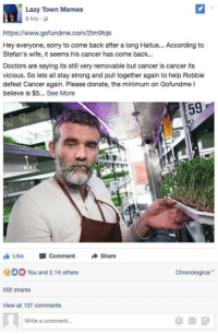 <p>[Not A Meme] Stefan Stefansson has once again been diagnosed with cancer! Let&rsquo;s show some support and donate to 2016&rsquo;s meme of the year!</p>: Lazy Town Memes  9hrs .  https://www.gofundme.com/2tm9tqk  Hey everyone, sorry to come back after a long Haitus... According to  Stefan's wife, it seems his cancer has come back...  Doctors are saying its still very removable but cancer is cancer its  vicious. So lets all stay strong and pull together again to help Robbie  defeat Cancer again. Please donate, the minimum on Gofundme I  believe is $5... See More  59  60  1 Like -comment Share  You and 2.1K others  Chronological  502 shares  View all 137 comments  Write a comment... <p>[Not A Meme] Stefan Stefansson has once again been diagnosed with cancer! Let&rsquo;s show some support and donate to 2016&rsquo;s meme of the year!</p>