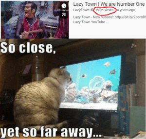 So close!: Lazy Town | We are Number One  LazyTown 68M views 4 years ago  Lazy Town - New Videos!: http://bit.ly/2pomRS  Lazy Town YouTube .  452  So close,  yet so far away... So close!