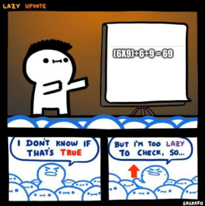Lazy, Memes, and True: LAZY UPVOTE  (6X9)+6 +9-69  DONT KNOW IF  THATS TRUE  BUT IM Too LAZY  To CHECK, So...  SRGRAFO And yes it's true , unless I really suck at math which I do actually via /r/memes https://ift.tt/2MkiNGQ