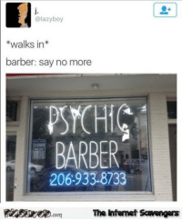 Barber, Pictures, and Wednesday: @lazyboy  *walks in*  barber: say no more  PSCHIC  BARBER  206:933-8733  FinSi.comThe Intemet Scavengers <p>Laugh out loud pictures  Wednesday funnies  PMSLweb </p>