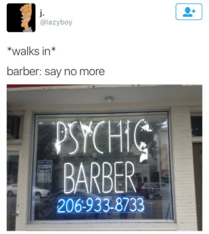 Barber: @lazyboy  *walks in*  barber: say no more  PSYCHIC  BARBER  CLOSED  206:933-8733