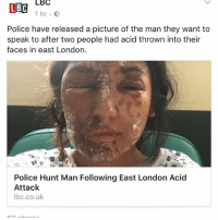 Driving, Memes, and Police: LBC  LBC  1 hr e  Police have released a picture of the man they want to  speak to after two people had acid thrown into their  faces in east London  Police Hunt Man Following East London Acid  Attack  lbc.co.uk As some of you may be aware, the other day a young Gyal was out with her brother and had acid thrown in her face at the traffic lights at Beckton. Please all be vigilant and safe when driving 🙏🏾 TrueSayThursday TheresScumLikeThisOnOurStreets 😤 GoodMorningWorld 🙏🏾