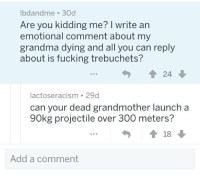 Fucking, Grandma, and Add: lbdandme 30d  Are you kidding me? I write an  emotional comment about my  grandma dying and all you can reply  about is fucking trebuchets?  24  lactoseracism 29d  can your dead grandmother launch a  90kg projectile over 300 meters?  Add a comment