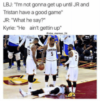 """Definitely, Memes, and Nba: LBJ: """"I'm not gonna get up until JR and  Tristan have a good game""""  JR: """"What he say?""""  Kyrie: """"He ain't gettin up""""  @nba memes 24  SOLDE  ATE  CAVALIERS This definitely happened 😉😂 Thoughts on last night's game? 🤔🏆 nbamemes nba_memes_24"""