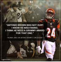 """Concussion, Fake, and Grammy Awards: lbr  """"ANTONIO BROWN WAS NOT HURT.  I KNOW HE WAS FAKING  I THINK HE NEED A GRAMMY AWARD  FOR THAT ONE.""""  PACMAN JONES ON ANTONIO BROWN S CONCUSSION  HIT DAN PATRICK SHOW Pacman Jones on Antonio Brown's concussion. 👀"""