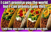Butt, Memes, and Free: lcan t promise you the world.  butIcan promise you this  L will buy you tacos and touch your butt. Dinner? Why yes I will have tacos! I can touch your butt with my free hand!
