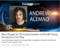 Donald Trump, Iowa, and Trump: LCOmn  ANDREW  ALEMAO  Man Charged for Throwing Tomatoes at Donald Trump  During Iowa City Stop  A man has been arrested and charged after he allegedly threw two tomatoes at  Donald Trump Tuesday night.  KCRG.COM BY MARK CARLSON, KCRG Remember tthe Alemao