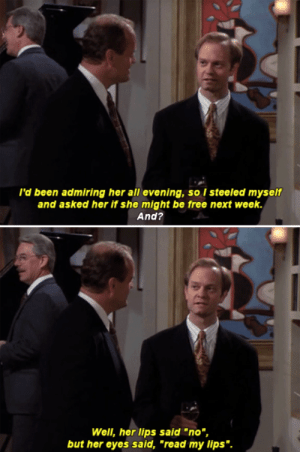 "Memes, Reddit, and Free: l'd been admiring her all evening, so I steeled myself  and asked her if she might be free next week.  And?  Well, her lips said ""no"",  but her eyes said, ""read my lips"". There was a demand for more Frasier memes...."