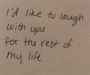 Life, Rest, and You: l'd like to laugh  with you  for tru rest of  my life  n