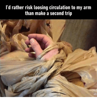 When mom asks me to go grocery shopping.: l'd rather risk loosing circulation to my arm  than make a second trip When mom asks me to go grocery shopping.