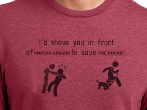 Fucking, The Hound, and Corny: l'd shove you in front  of  to save THE HOUND  UNDEAD GREGOR A corny shirt idea: and I'd fucking wear it with pride, too.