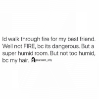 Best Friend, Fire, and Funny: ld walk through fire for my best friend  Well not FIRE, bc its dangerous. But a  super humid room. But not too humid,  hair. esarcasm only SarcasmOnly