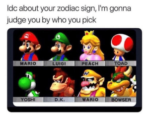 Bowser, Facts, and Wario: ldc about your zodiac sign, I'm gonna  judge you by who you pick  MARIO  LUIGI  PEACH  TOAD  YOSHI  D.К.  WARIO BOWSER Facts 😂💯 https://t.co/HP4ssbjQsI