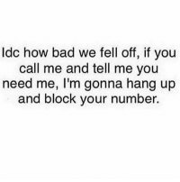 😭😭😭 howbitchesact repost tag a friend: ldc how bad we fell off, if you  call me and tell me you  need me, I'm gonna hang up  and block your number 😭😭😭 howbitchesact repost tag a friend