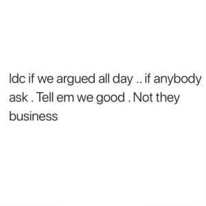 Business, Good, and Tell Em: ldc if we argued all day .. if anybody  ask. Tell em we good. Not they  business Keep ya business, ya business.💯
