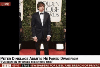 "Live, Peter Dinklage, and Time: LDEN  OBE  RDS  LIVE  PETER DINKLAGE ADMITs HE FAKED DWARFISM  ""I'VE BEEN ON MY KNEES THE ENTIRE TIME""  BBICNEWS 17:46 NEWSPAPERS FOR LIBEL AND BREACH OF PRIVAC Short lived"